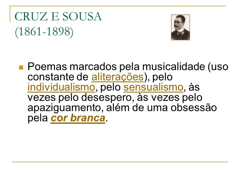CRUZ E SOUSA (1861-1898) Poemas marcados pela musicalidade (uso constante de aliterações), pelo individualismo, pelo sensualismo, às vezes pelo desespero, às vezes pelo apaziguamento, além de uma obsessão pela cor branca.aliterações individualismosensualismocor branca