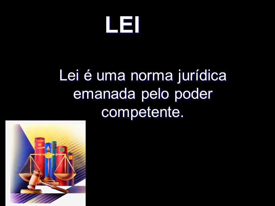 X Xx X x LEI Lei é uma norma jurídica emanada pelo poder competente.