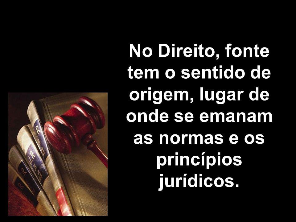 X Xx X x No Direito, fonte tem o sentido de origem, lugar de onde se emanam as normas e os princípios jurídicos.