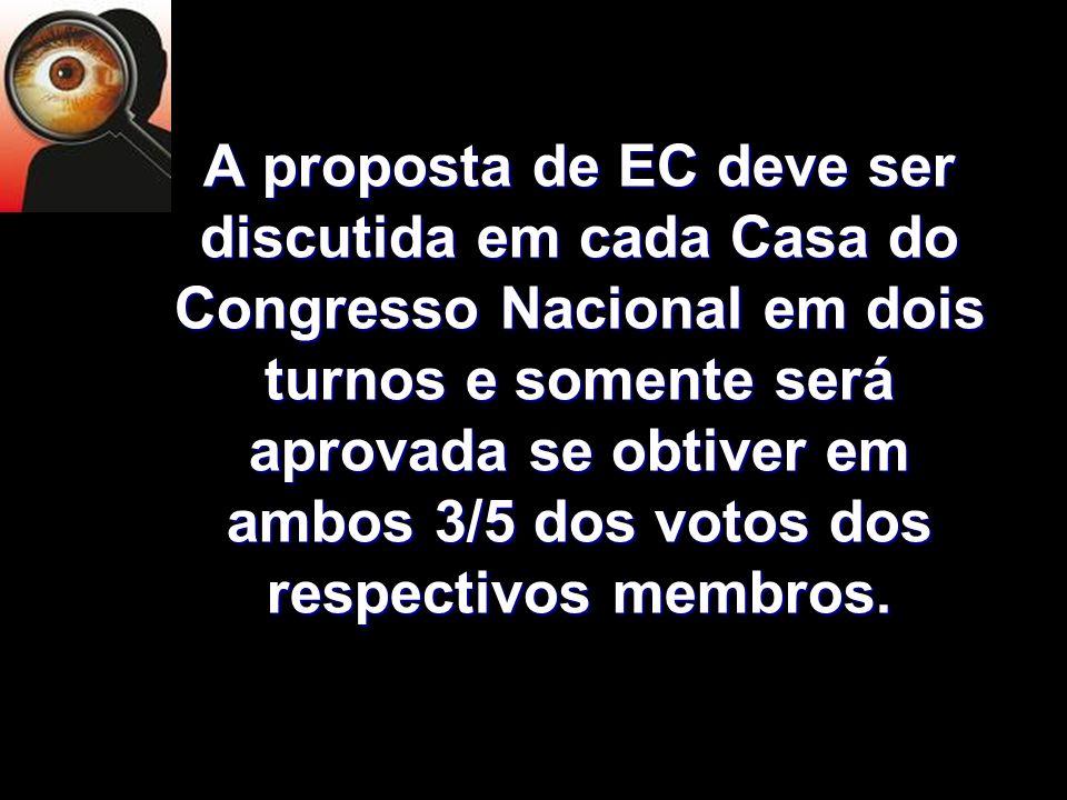 X Xx X x A proposta de EC deve ser discutida em cada Casa do Congresso Nacional em dois turnos e somente será aprovada se obtiver em ambos 3/5 dos vot