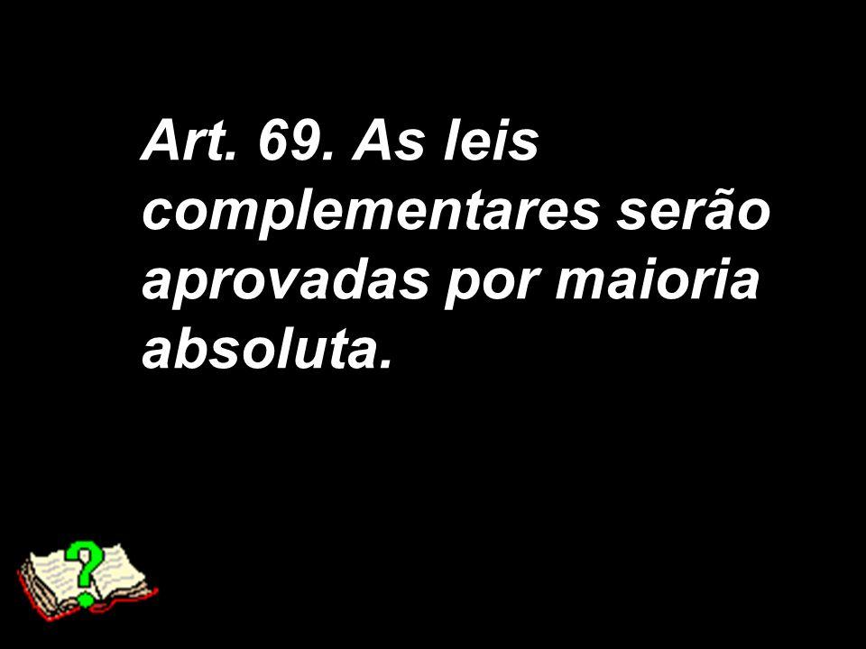 X Xx X x Art. 69. As leis complementares serão aprovadas por maioria absoluta.