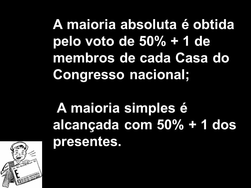X Xx X x A maioria absoluta é obtida pelo voto de 50% + 1 de membros de cada Casa do Congresso nacional; A maioria simples é alcançada com 50% + 1 dos