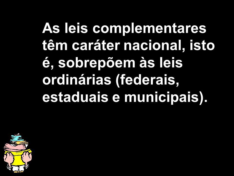 X Xx X x As leis complementares têm caráter nacional, isto é, sobrepõem às leis ordinárias (federais, estaduais e municipais).