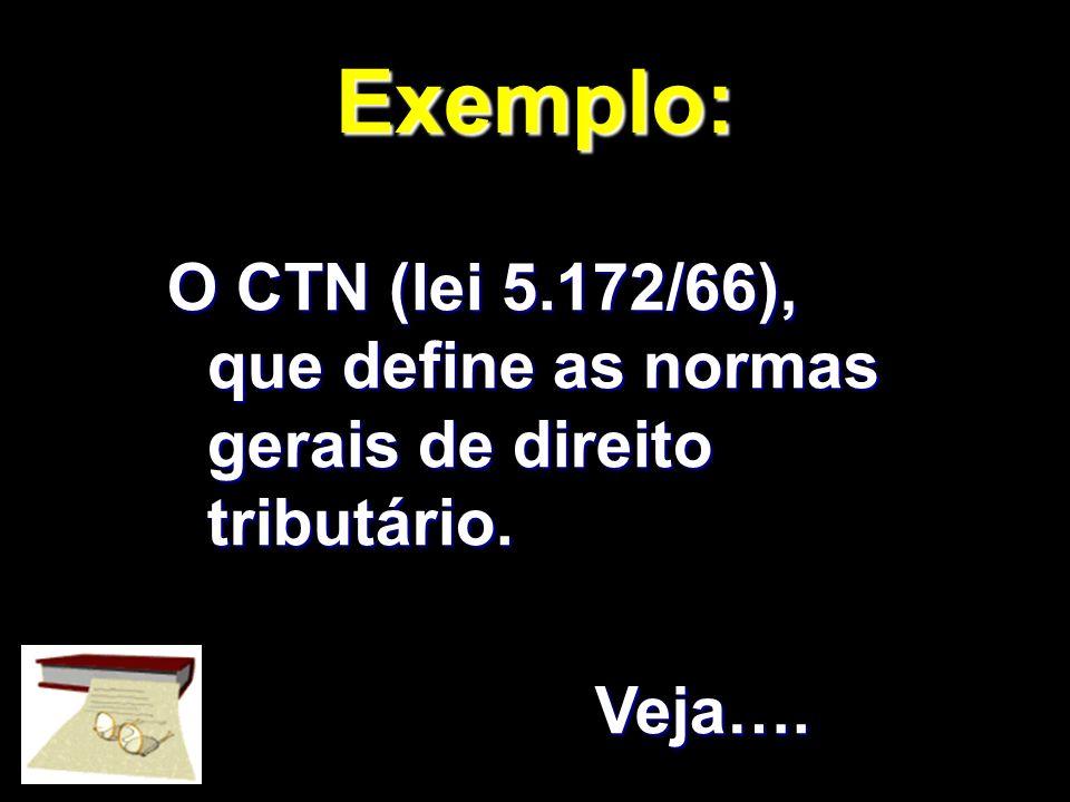 X Xx X x Exemplo: O CTN (lei 5.172/66), que define as normas gerais de direito tributário. Veja….