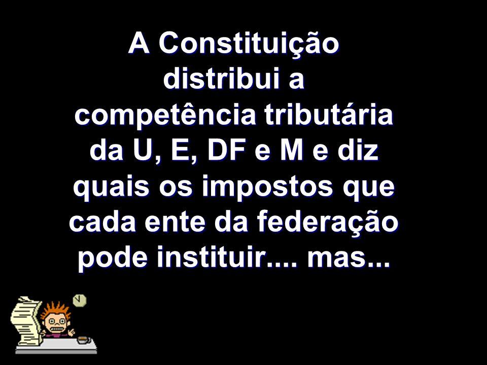 X Xx X x A Constituição distribui a competência tributária da U, E, DF e M e diz quais os impostos que cada ente da federação pode instituir.... mas..