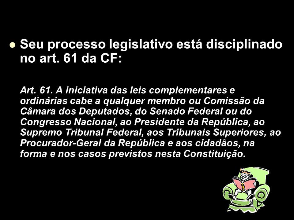 X Xx X x Seu processo legislativo está disciplinado no art. 61 da CF: Art. 61. A iniciativa das leis complementares e ordinárias cabe a qualquer membr