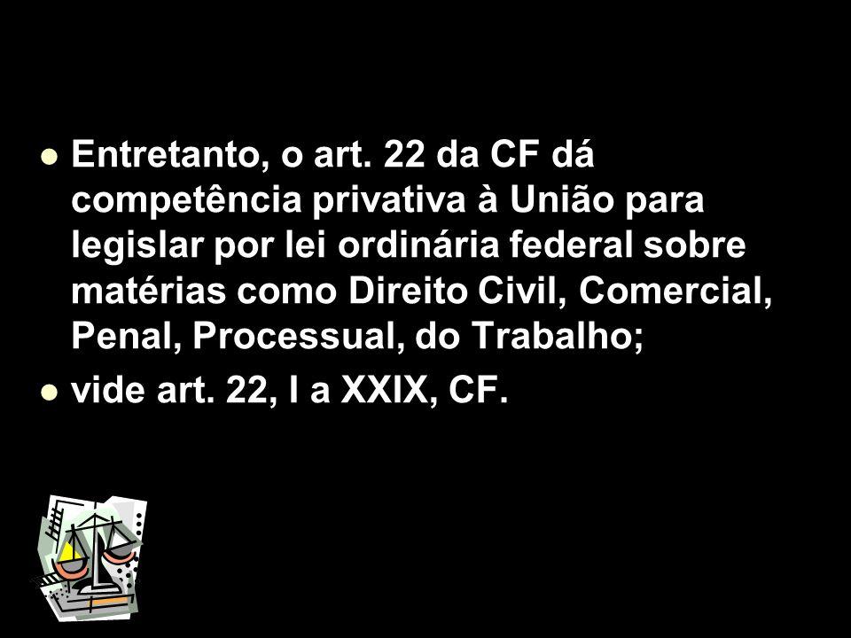 X Xx X x Entretanto, o art. 22 da CF dá competência privativa à União para legislar por lei ordinária federal sobre matérias como Direito Civil, Comer