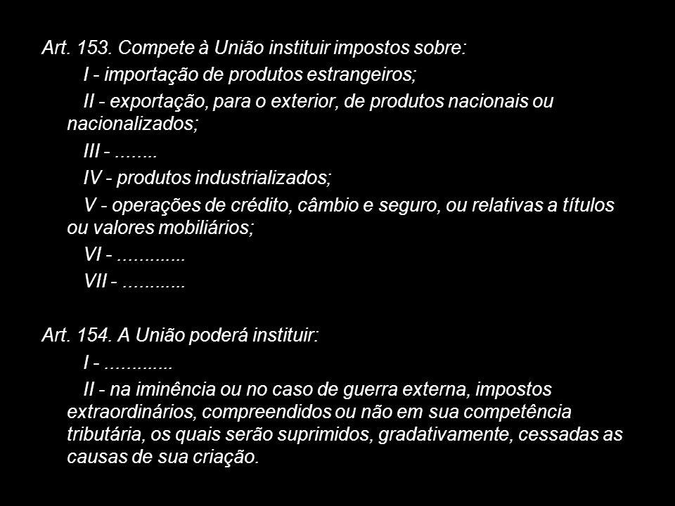 X Xx X x Art. 153. Compete à União instituir impostos sobre: I - importação de produtos estrangeiros; II - exportação, para o exterior, de produtos na