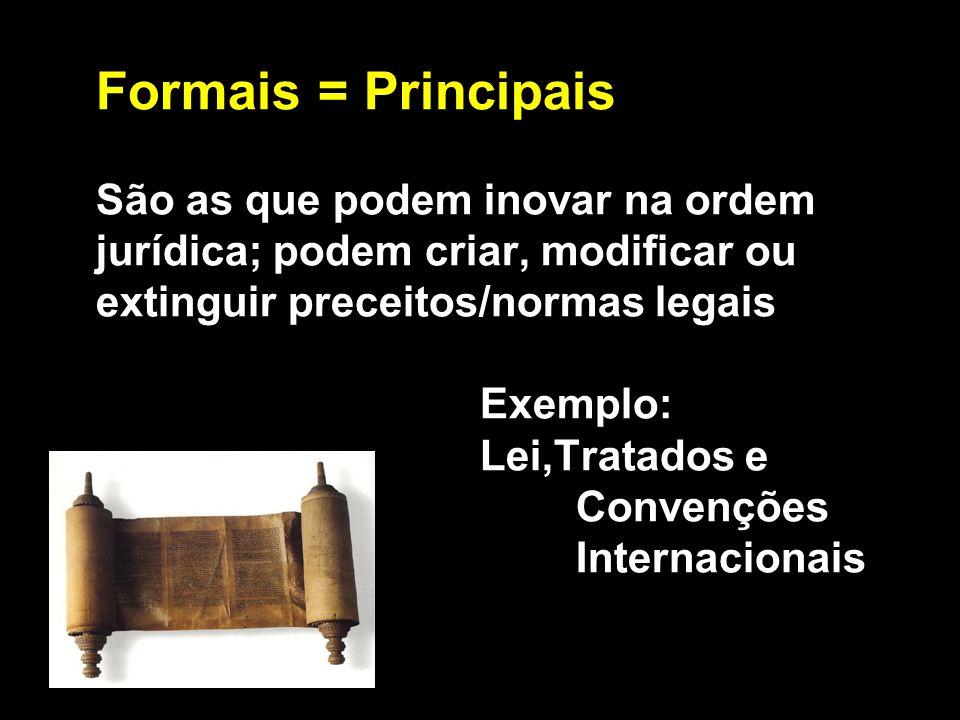 Formais = Principais São as que podem inovar na ordem jurídica; podem criar, modificar ou extinguir preceitos/normas legais Exemplo: Lei,Tratados e Co