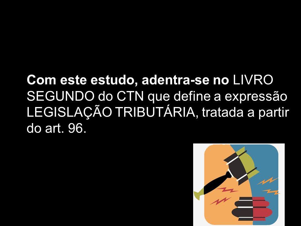 X Xx X x Com este estudo, adentra-se no LIVRO SEGUNDO do CTN que define a expressão LEGISLAÇÃO TRIBUTÁRIA, tratada a partir do art. 96.