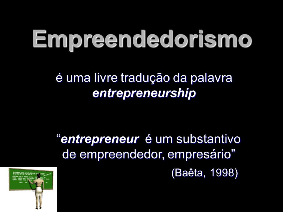 Empreendedorismo é uma livre tradução da palavra entrepreneurship entrepreneur é um substantivo de empreendedor, empresárioentrepreneur é um substanti