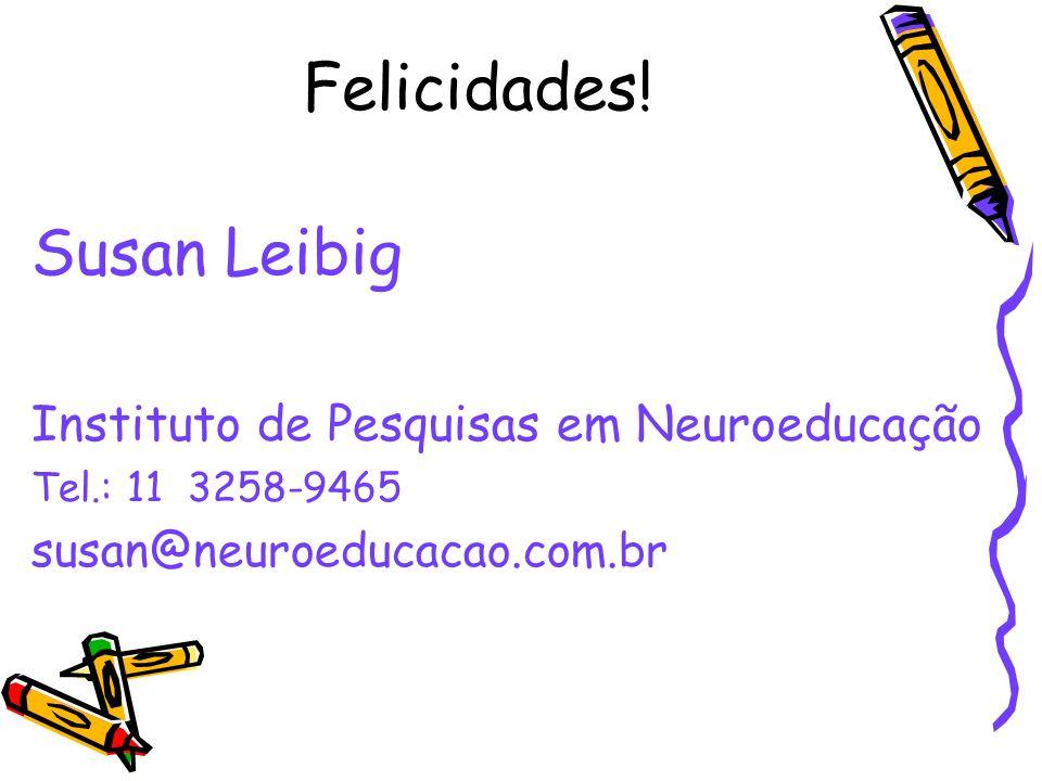 Felicidades! Susan Leibig Instituto de Pesquisas em Neuroeducação Tel.: 11 3258-9465 susan@neuroeducacao.com.br