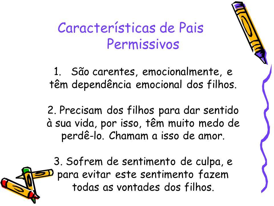 Características de Pais Permissivos 1. São carentes, emocionalmente, e têm dependência emocional dos filhos. 2. Precisam dos filhos para dar sentido à