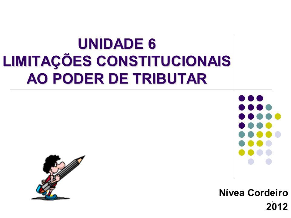 1 UNIDADE 6 LIMITAÇÕES CONSTITUCIONAIS AO PODER DE TRIBUTAR Nívea Cordeiro 2012