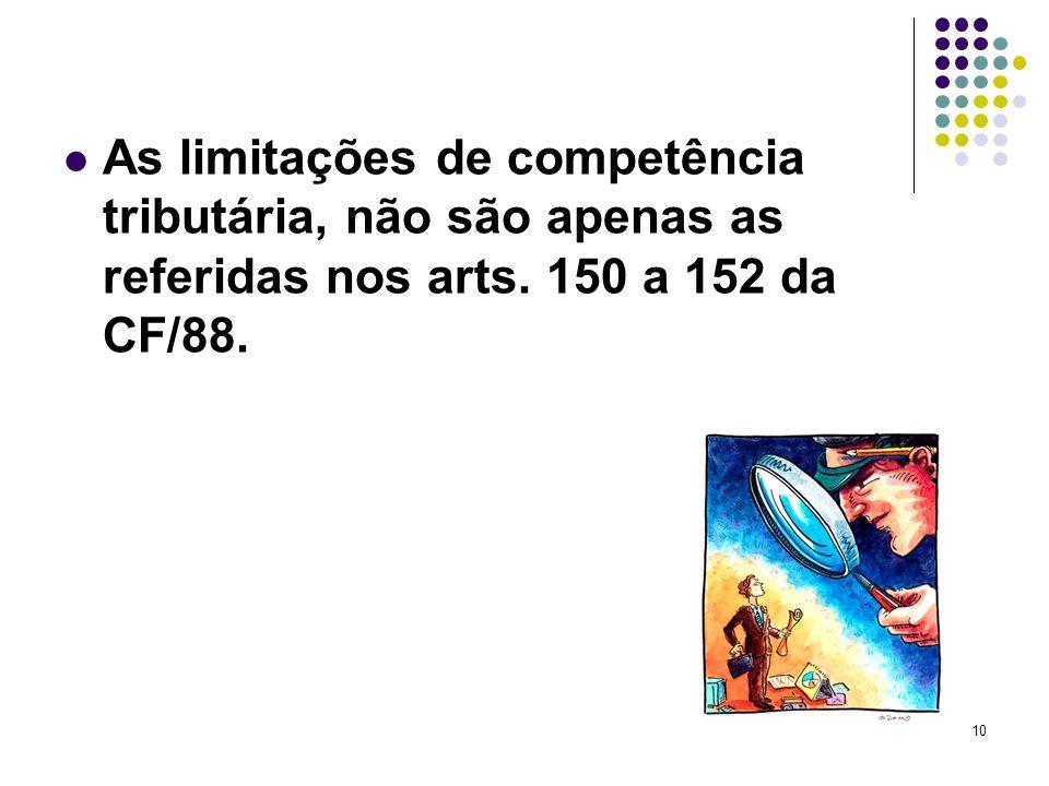 10 As limitações de competência tributária, não são apenas as referidas nos arts. 150 a 152 da CF/88.