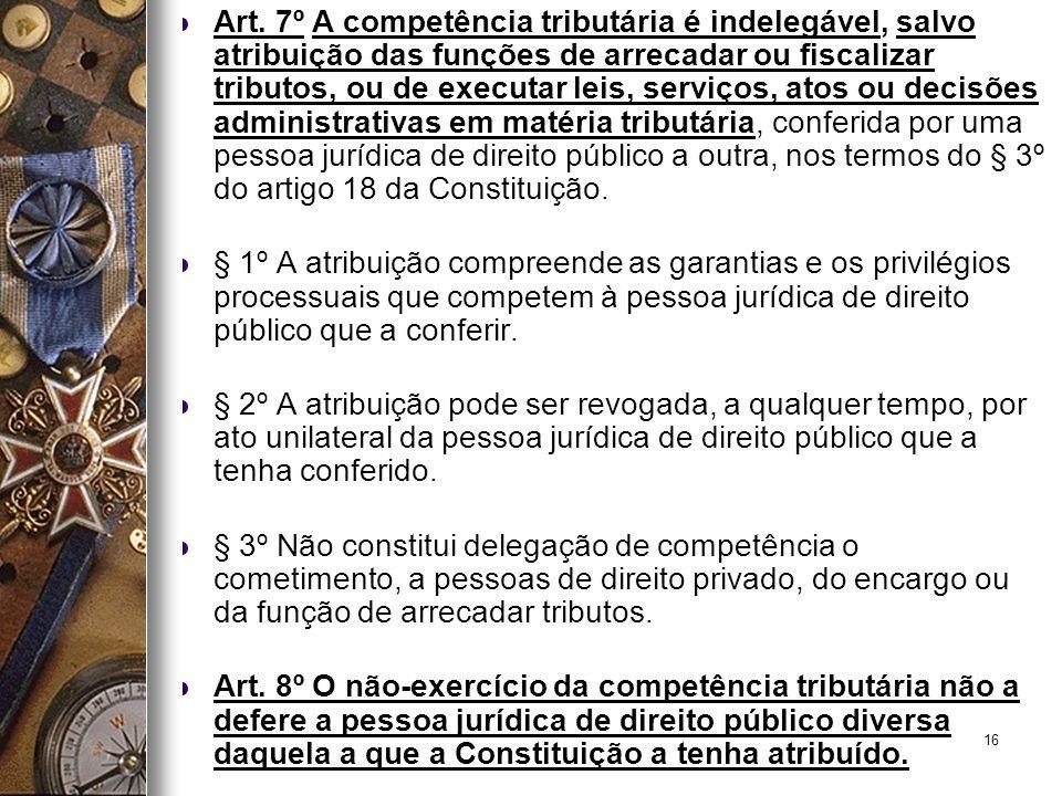 16 Art. 7º A competência tributária é indelegável, salvo atribuição das funções de arrecadar ou fiscalizar tributos, ou de executar leis, serviços, at