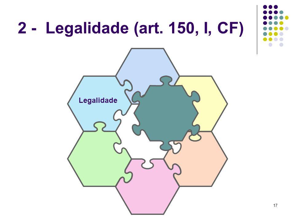 17 2 - Legalidade (art. 150, I, CF) Legalidade