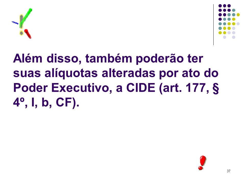37 Além disso, também poderão ter suas alíquotas alteradas por ato do Poder Executivo, a CIDE (art. 177, § 4º, I, b, CF).