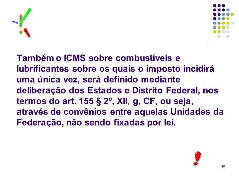 40 Também o ICMS sobre combustíveis e lubrificantes sobre os quais o imposto incidirá uma única vez, será definido mediante deliberação dos Estados e