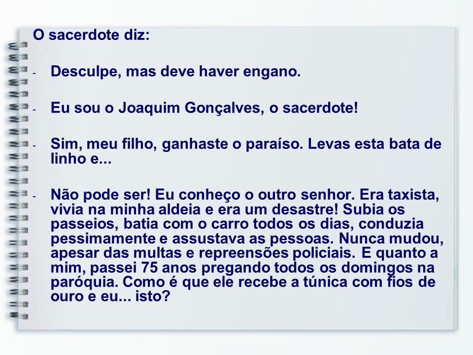 66 O sacerdote diz: - Desculpe, mas deve haver engano. - Eu sou o Joaquim Gonçalves, o sacerdote! - Sim, meu filho, ganhaste o paraíso. Levas esta bat