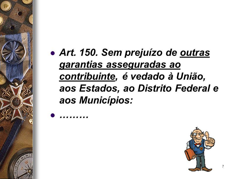 7 Art. 150. Sem prejuízo de outras garantias asseguradas ao contribuinte, é vedado à União, aos Estados, ao Distrito Federal e aos Municípios: ………