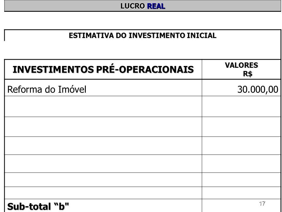 17 LUCRO REAL ESTIMATIVA DO INVESTIMENTO INICIAL INVESTIMENTOS PRÉ-OPERACIONAIS VALORES R$ Reforma do Imóvel30.000,00 Sub-total b