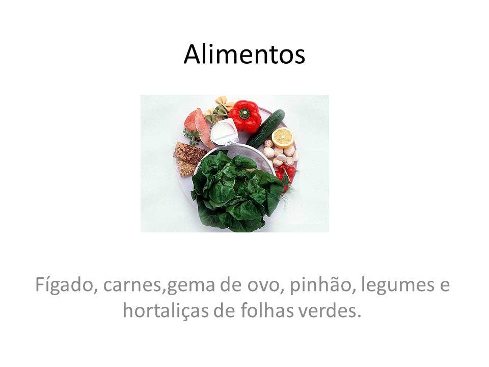 Alimentos Fígado, carnes,gema de ovo, pinhão, legumes e hortaliças de folhas verdes.