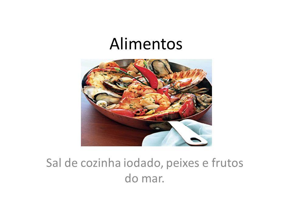 Alimentos Sal de cozinha iodado, peixes e frutos do mar.