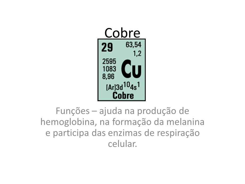 Cobre Funções – ajuda na produção de hemoglobina, na formação da melanina e participa das enzimas de respiração celular.