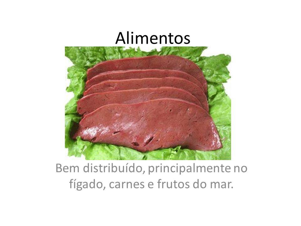 Alimentos Bem distribuído, principalmente no fígado, carnes e frutos do mar.