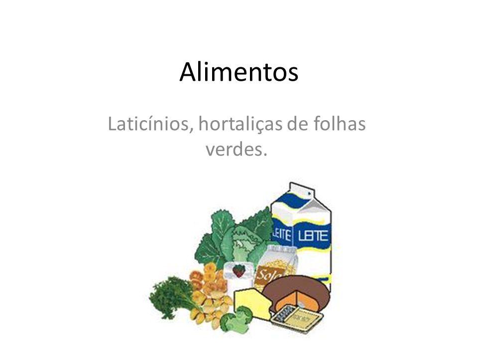 Alimentos Laticínios, hortaliças de folhas verdes.