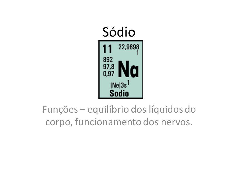 Sódio Funções – equilíbrio dos líquidos do corpo, funcionamento dos nervos.