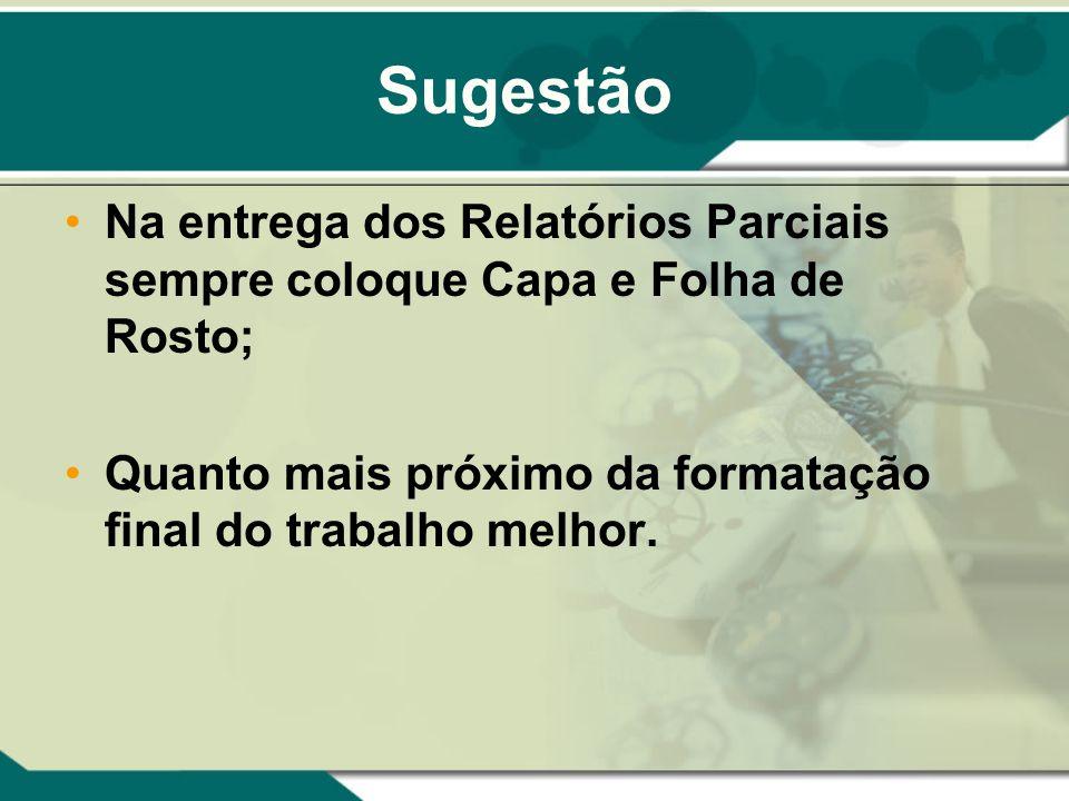 Sugestão Na entrega dos Relatórios Parciais sempre coloque Capa e Folha de Rosto; Quanto mais próximo da formatação final do trabalho melhor.