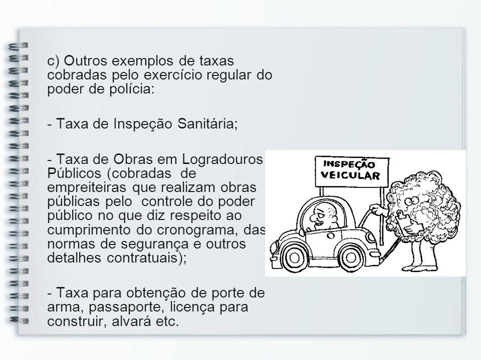 c) Outros exemplos de taxas cobradas pelo exercício regular do poder de polícia: - Taxa de Inspeção Sanitária; - Taxa de Obras em Logradouros Públicos