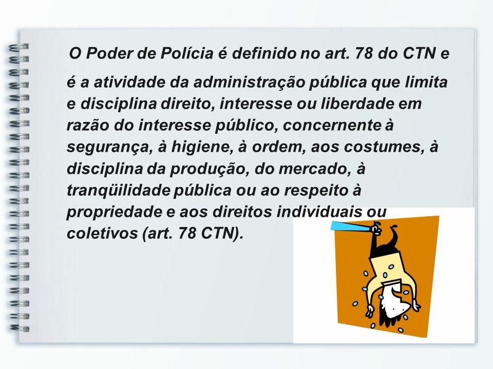 O Poder de Polícia é definido no art. 78 do CTN e é a atividade da administração pública que limita e disciplina direito, interesse ou liberdade em ra