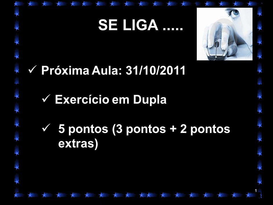 1 SE LIGA..... Próxima Aula: 31/10/2011 Exercício em Dupla 5 pontos (3 pontos + 2 pontos extras)