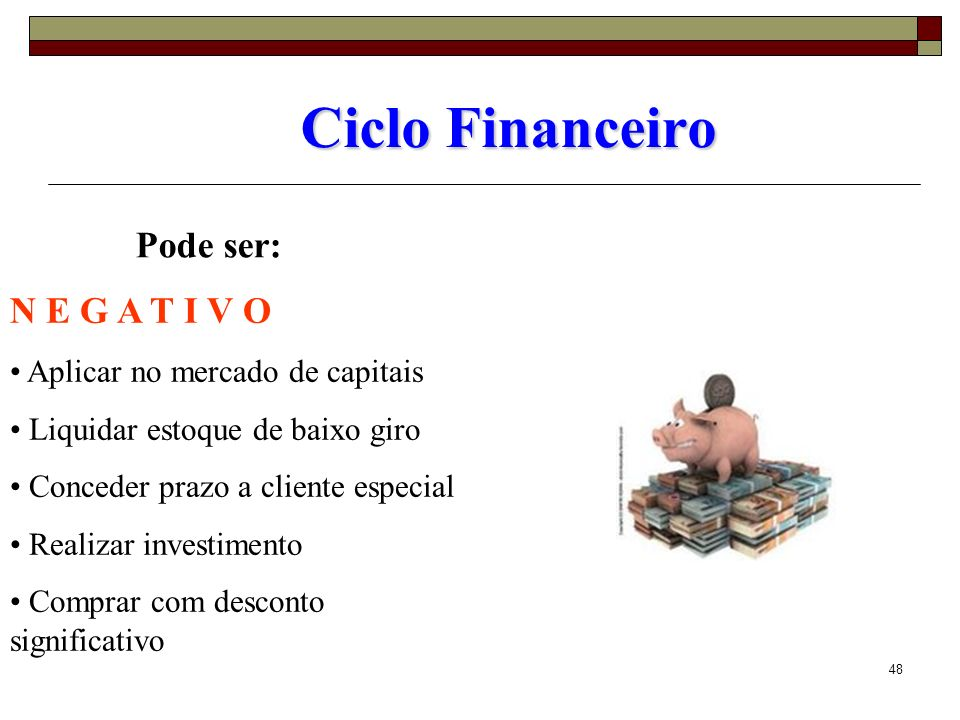 48 Ciclo Financeiro Pode ser: N E G A T I V O Aplicar no mercado de capitais Liquidar estoque de baixo giro Conceder prazo a cliente especial Realizar
