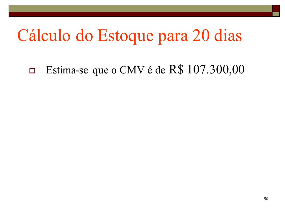 57 Cálculo do Estoque para 20 dias Estima-se que o CMV é de R$ 107.300,00 Necessidade de Estoque para 20 dias