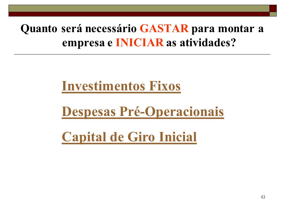 63 Quanto será necessário GASTAR para montar a empresa e INICIAR as atividades? Investimentos Fixos Despesas Pré-Operacionais Capital de Giro Inicial