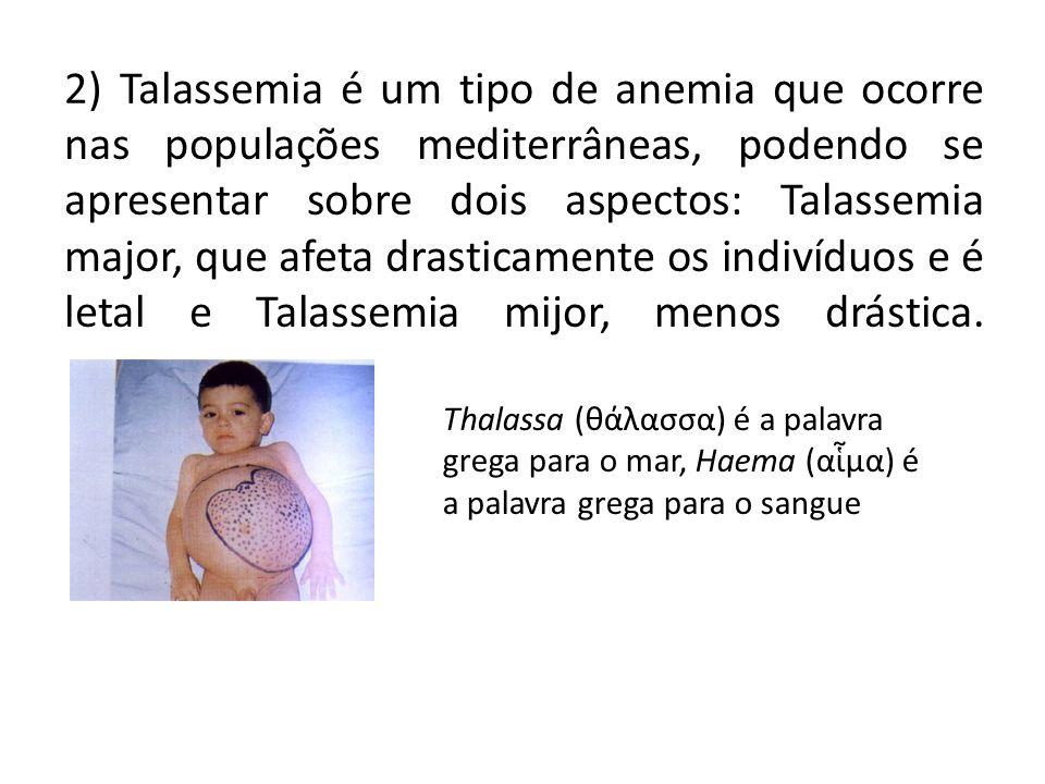 2) Talassemia é um tipo de anemia que ocorre nas populações mediterrâneas, podendo se apresentar sobre dois aspectos: Talassemia major, que afeta drasticamente os indivíduos e é letal e Talassemia mijor, menos drástica.