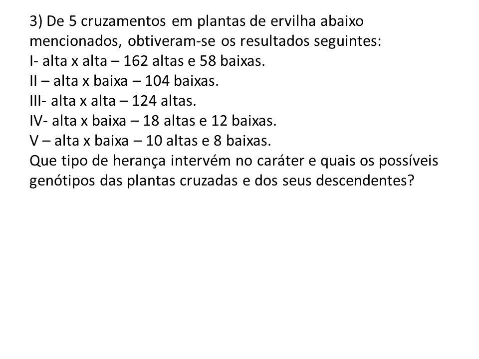 3) De 5 cruzamentos em plantas de ervilha abaixo mencionados, obtiveram-se os resultados seguintes: I- alta x alta – 162 altas e 58 baixas. II – alta