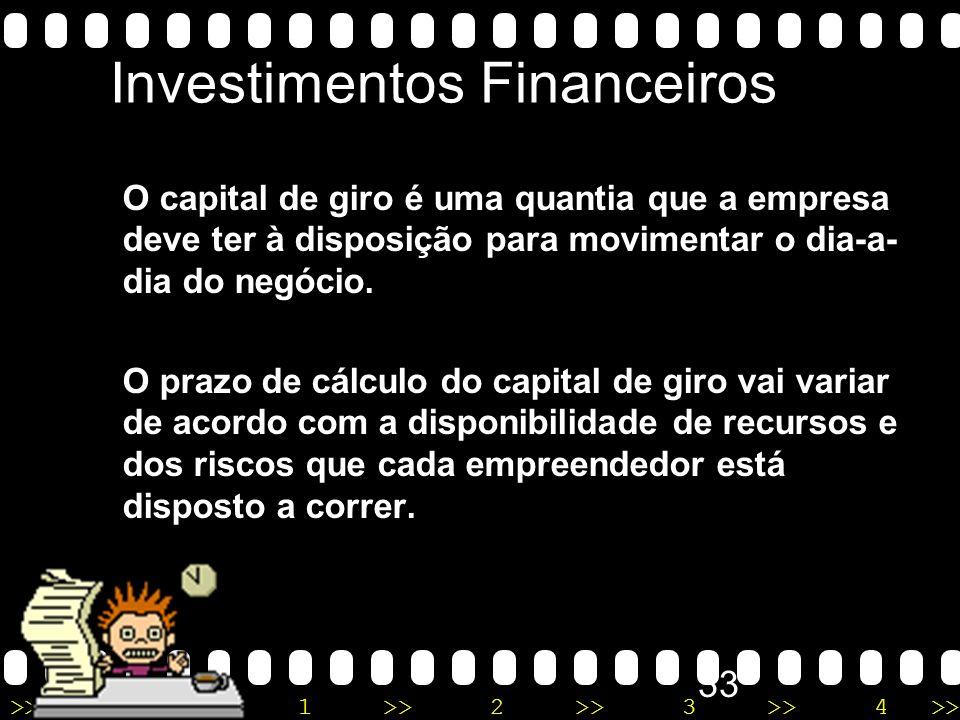 >>0 >>1 >> 2 >> 3 >> 4 >> 32 Investimentos Financeiros São aqueles destinados à formação do capital de giro para o negócio. O capital de giro é o mont