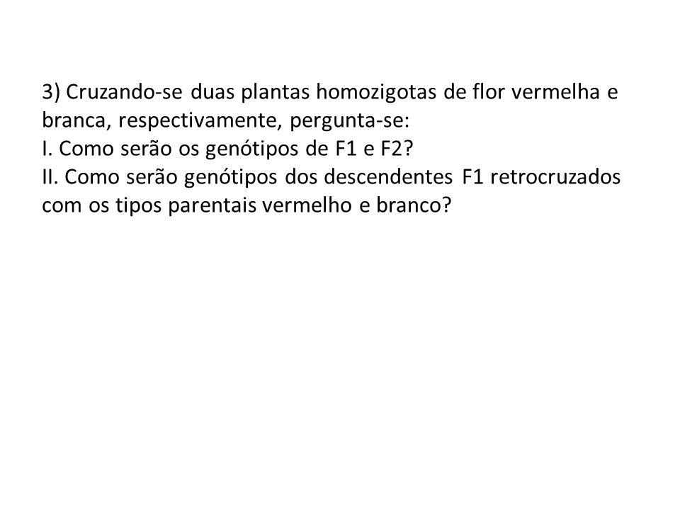 3) Cruzando-se duas plantas homozigotas de flor vermelha e branca, respectivamente, pergunta-se: I. Como serão os genótipos de F1 e F2? II. Como serão