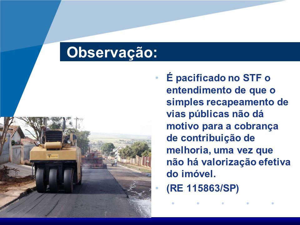 Observação: É pacificado no STF o entendimento de que o simples recapeamento de vias públicas não dá motivo para a cobrança de contribuição de melhori