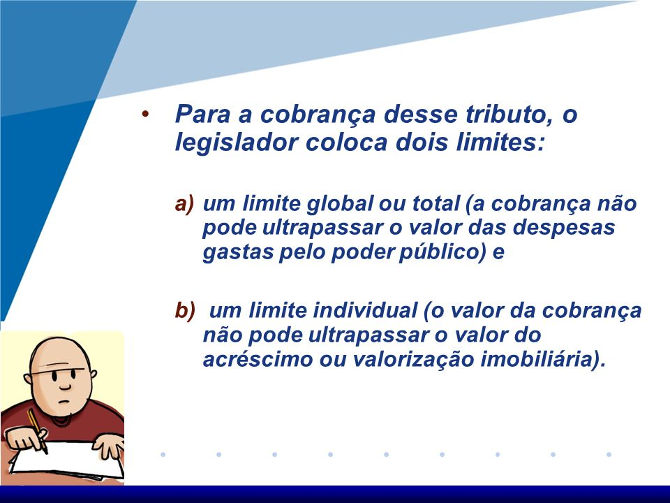 Para a cobrança desse tributo, o legislador coloca dois limites: a)um limite global ou total (a cobrança não pode ultrapassar o valor das despesas gas