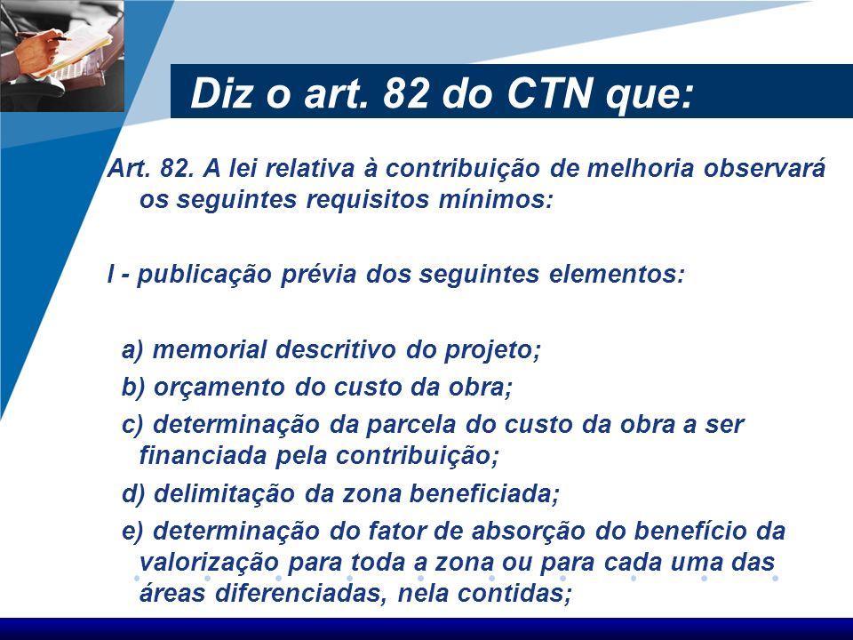 Diz o art. 82 do CTN que: Art. 82. A lei relativa à contribuição de melhoria observará os seguintes requisitos mínimos: I - publicação prévia dos segu