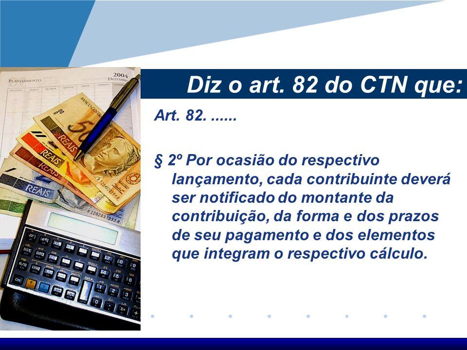 Diz o art. 82 do CTN que: Art. 82....... § 2º Por ocasião do respectivo lançamento, cada contribuinte deverá ser notificado do montante da contribuiçã