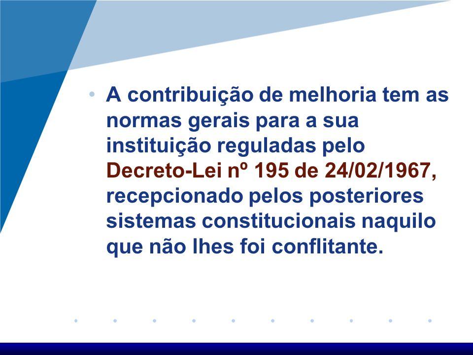 A contribuição de melhoria tem as normas gerais para a sua instituição reguladas pelo Decreto-Lei nº 195 de 24/02/1967, recepcionado pelos posteriores
