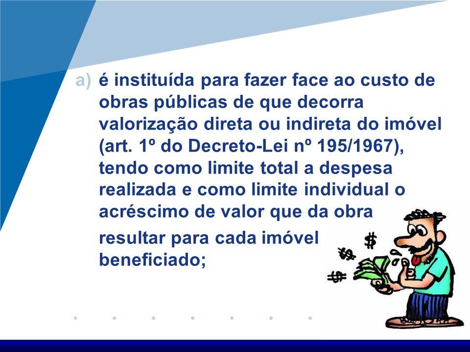 a)é instituída para fazer face ao custo de obras públicas de que decorra valorização direta ou indireta do imóvel (art. 1º do Decreto-Lei nº 195/1967)