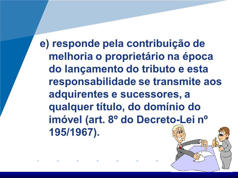 e) responde pela contribuição de melhoria o proprietário na época do lançamento do tributo e esta responsabilidade se transmite aos adquirentes e suce